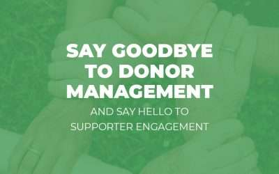Say Goodbye to Donor Management and Say Hello to Supporter Engagement